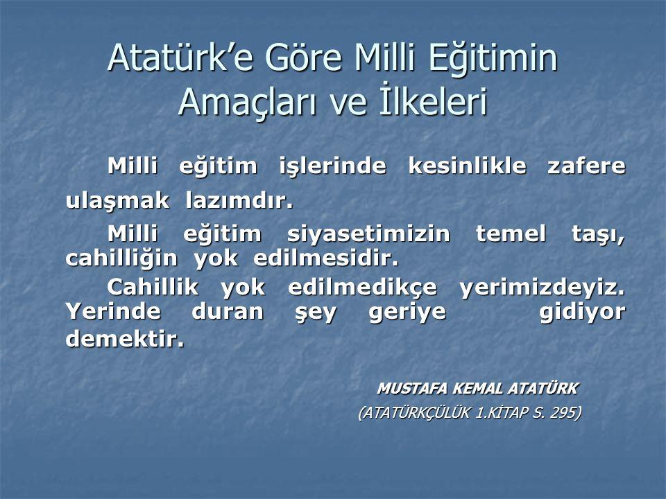 Atatürk'e Göre Milli Eğitimin Amaçları ve İlkeleri Milli eğitim işlerinde kesinlikle zafere ulaşmak lazımdır. Milli eğitim siyasetimizin temel taşı, c