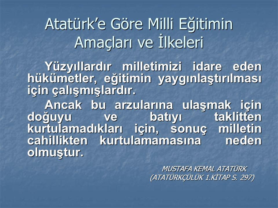 Atatürk'e Göre Milli Eğitimin Amaçları ve İlkeleri Yetişecek çocuklarımıza ve gençlerimize, görecekleri öğrenimin sınırı ne olursa olsun, ilk önce ve herşeyden önce Türkiye'nin bağımsızlığına, kendi benliğine, milli geleneklerine düşman olan bütün unsurlarla, mücadele etme gereği öğretilmelidir.