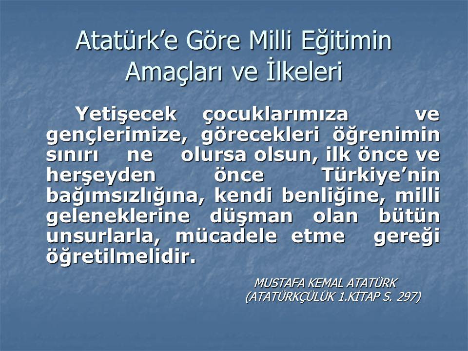 Atatürk'e Göre Milli Eğitimin Amaçları ve İlkeleri Yetişecek çocuklarımıza ve gençlerimize, görecekleri öğrenimin sınırı ne olursa olsun, ilk önce ve