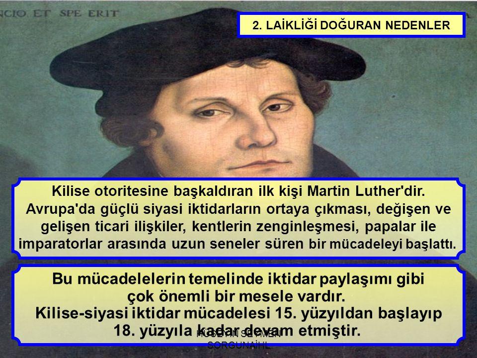 2. LAİKLİĞİ DOĞURAN NEDENLER Kilise otoritesine başkaldıran ilk kişi Martin Luther'dir. Avrupa'da güçlü siyasi iktidarların ortaya çıkması, değişen ve