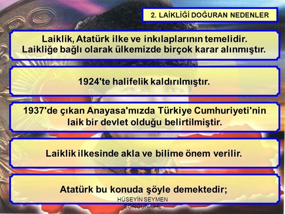 2. LAİKLİĞİ DOĞURAN NEDENLER Laiklik, Atatürk ilke ve inkılaplarının temelidir. Laikliğe bağlı olarak ülkemizde birçok karar alınmıştır. 1924'te halif
