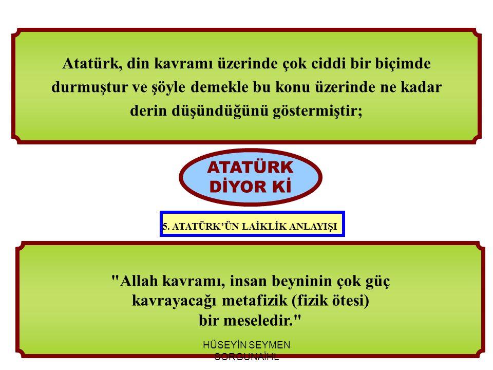 Allah kavramı, insan beyninin çok güç kavrayacağı metafizik (fizik ötesi) bir meseledir. ATATÜRK DİYOR Kİ Atatürk, din kavramı üzerinde çok ciddi bir biçimde durmuştur ve şöyle demekle bu konu üzerinde ne kadar derin düşündüğünü göstermiştir; 5.
