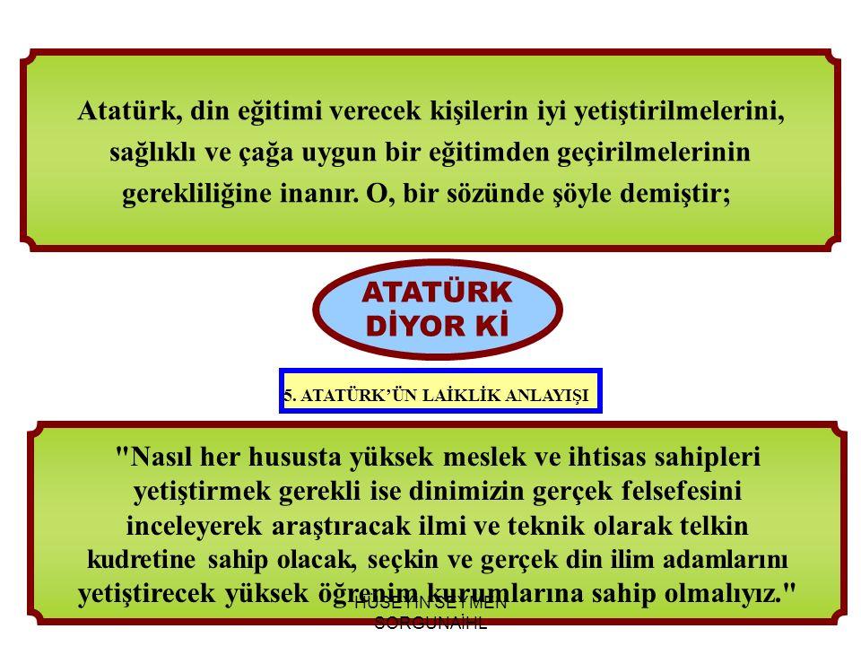 Nasıl her hususta yüksek meslek ve ihtisas sahipleri yetiştirmek gerekli ise dinimizin gerçek felsefesini inceleyerek araştıracak ilmi ve teknik olarak telkin kudretine sahip olacak, seçkin ve gerçek din ilim adamlarını yetiştirecek yüksek öğrenim kurumlarına sahip olmalıyız. ATATÜRK DİYOR Kİ Atatürk, din eğitimi verecek kişilerin iyi yetiştirilmelerini, sağlıklı ve çağa uygun bir eğitimden geçirilmelerinin gerekliliğine inanır.