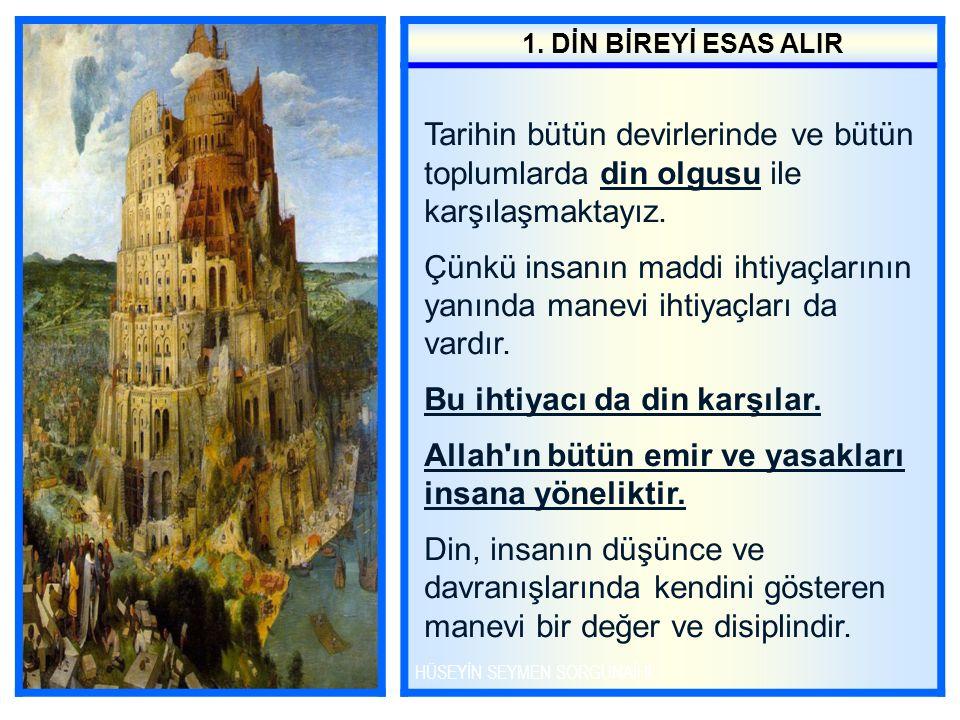 1. DİN BİREYİ ESAS ALIR Tarihin bütün devirlerinde ve bütün toplumlarda din olgusu ile karşılaşmaktayız. Çünkü insanın maddi ihtiyaçlarının yanında ma