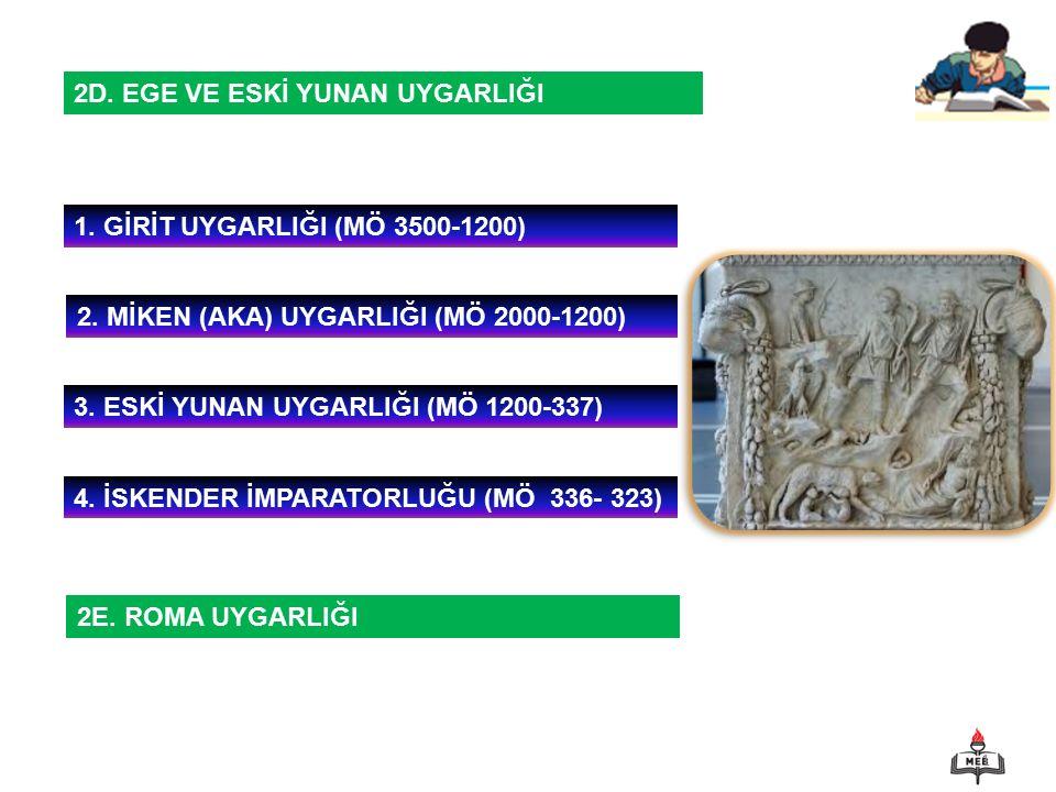 1 2D. EGE VE ESKİ YUNAN UYGARLIĞI 1. GİRİT UYGARLIĞI (MÖ 3500-1200) 2. MİKEN (AKA) UYGARLIĞI (MÖ 2000-1200) 3. ESKİ YUNAN UYGARLIĞI (MÖ 1200-337) 4. İ