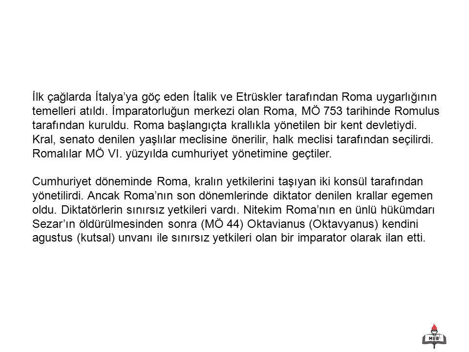 21 İlk çağlarda İtalya'ya göç eden İtalik ve Etrüskler tarafından Roma uygarlığının temelleri atıldı. İmparatorluğun merkezi olan Roma, MÖ 753 tarihin