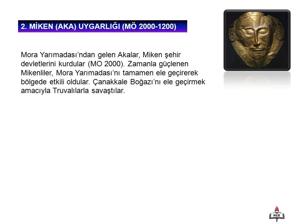 7 2. MİKEN (AKA) UYGARLIĞI (MÖ 2000-1200) Mora Yarımadası'ndan gelen Akalar, Miken şehir devletlerini kurdular (MO 2000). Zamanla güçlenen Mikenliler,