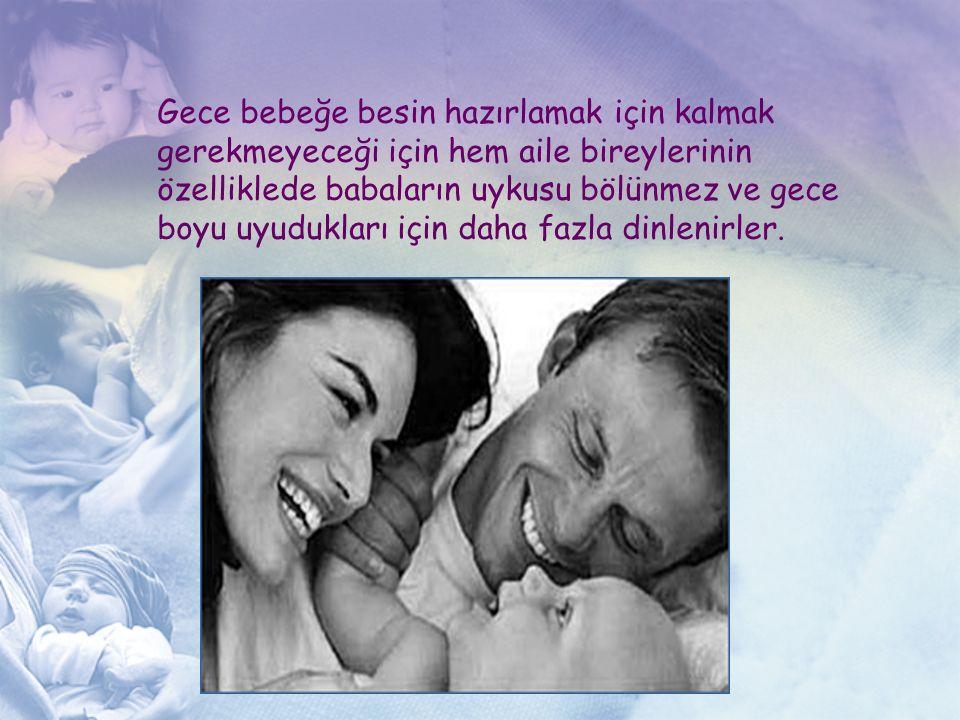 Gece bebeğe besin hazırlamak için kalmak gerekmeyeceği için hem aile bireylerinin özelliklede babaların uykusu bölünmez ve gece boyu uyudukları için d