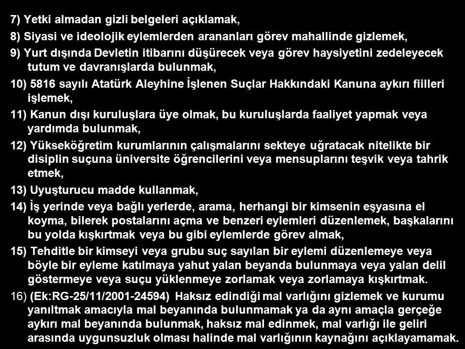 7) Yetki almadan gizli belgeleri açıklamak, 8) Siyasi ve ideolojik eylemlerden arananları görev mahallinde gizlemek, 9) Yurt dışında Devletin itibarını düşürecek veya görev haysiyetini zedeleyecek tutum ve davranışlarda bulunmak, 10) 5816 sayılı Atatürk Aleyhine İşlenen Suçlar Hakkındaki Kanuna aykırı fiilleri işlemek, 11) Kanun dışı kuruluşlara üye olmak, bu kuruluşlarda faaliyet yapmak veya yardımda bulunmak, 12) Yükseköğretim kurumlarının çalışmalarını sekteye uğratacak nitelikte bir disiplin suçuna üniversite öğrencilerini veya mensuplarını teşvik veya tahrik etmek, 13) Uyuşturucu madde kullanmak, 14) İş yerinde veya bağlı yerlerde, arama, herhangi bir kimsenin eşyasına el koyma, bilerek postalarını açma ve benzeri eylemleri düzenlemek, başkalarını bu yolda kışkırtmak veya bu gibi eylemlerde görev almak, 15) Tehditle bir kimseyi veya grubu suç sayılan bir eylemi düzenlemeye veya böyle bir eyleme katılmaya yahut yalan beyanda bulunmaya veya yalan delil göstermeye veya suçu yüklenmeye zorlamak veya zorlamaya kışkırtmak.