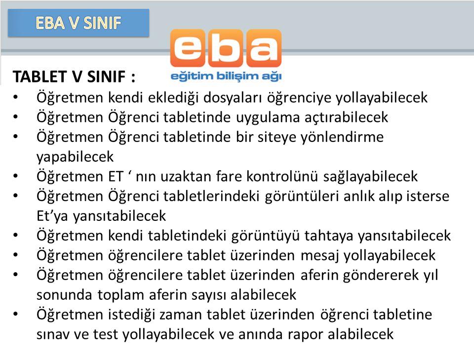 TABLET V SINIF : Öğretmen kendi eklediği dosyaları öğrenciye yollayabilecek Öğretmen Öğrenci tabletinde uygulama açtırabilecek Öğretmen Öğrenci tabletinde bir siteye yönlendirme yapabilecek Öğretmen ET ' nın uzaktan fare kontrolünü sağlayabilecek Öğretmen Öğrenci tabletlerindeki görüntüleri anlık alıp isterse Et'ya yansıtabilecek Öğretmen kendi tabletindeki görüntüyü tahtaya yansıtabilecek Öğretmen öğrencilere tablet üzerinden mesaj yollayabilecek Öğretmen öğrencilere tablet üzerinden aferin göndererek yıl sonunda toplam aferin sayısı alabilecek Öğretmen istediği zaman tablet üzerinden öğrenci tabletine sınav ve test yollayabilecek ve anında rapor alabilecek