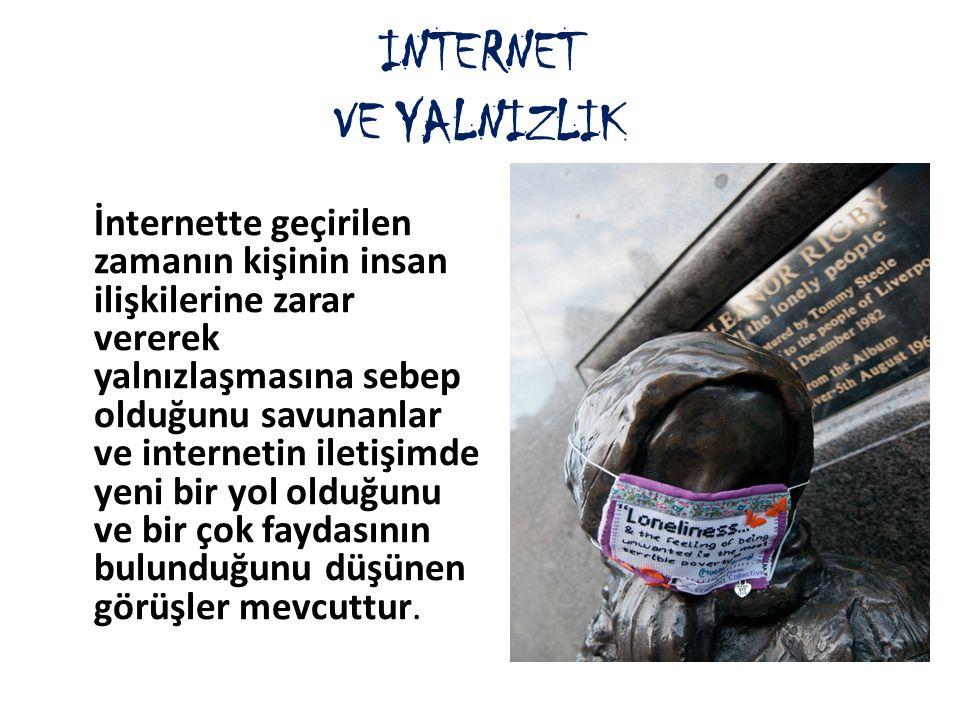 INTERNET VE YALNIZLIK İnternette geçirilen zamanın kişinin insan ilişkilerine zarar vererek yalnızlaşmasına sebep olduğunu savunanlar ve internetin il