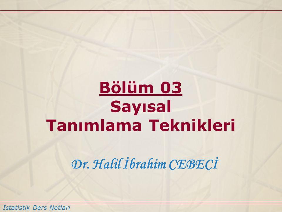 İstatistik Ders Notları Dr. Halil İbrahim CEBECİ Bölüm 03 Sayısal Tanımlama Teknikleri