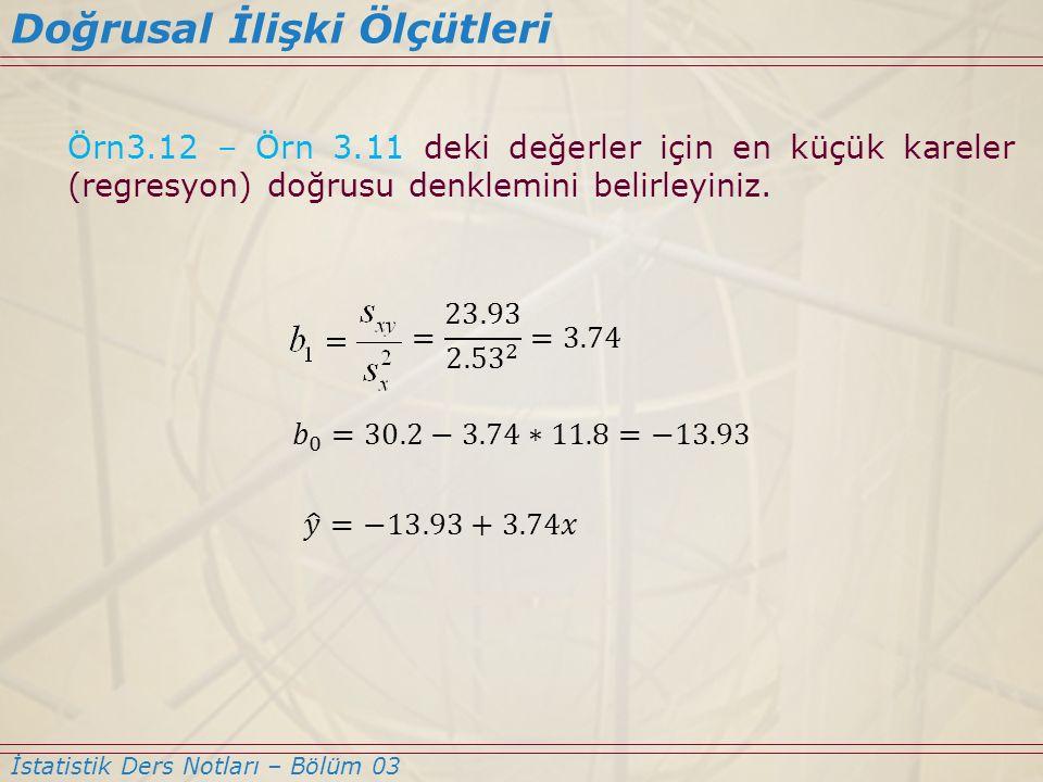 Örn3.12 – Örn 3.11 deki değerler için en küçük kareler (regresyon) doğrusu denklemini belirleyiniz. Doğrusal İlişki Ölçütleri İstatistik Ders Notları