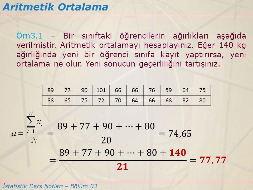 Örn3.1 – Bir sınıftaki öğrencilerin ağırlıkları aşağıda verilmiştir. Aritmetik ortalamayı hesaplayınız. Eğer 140 kg ağırlığında yeni bir öğrenci sınıf