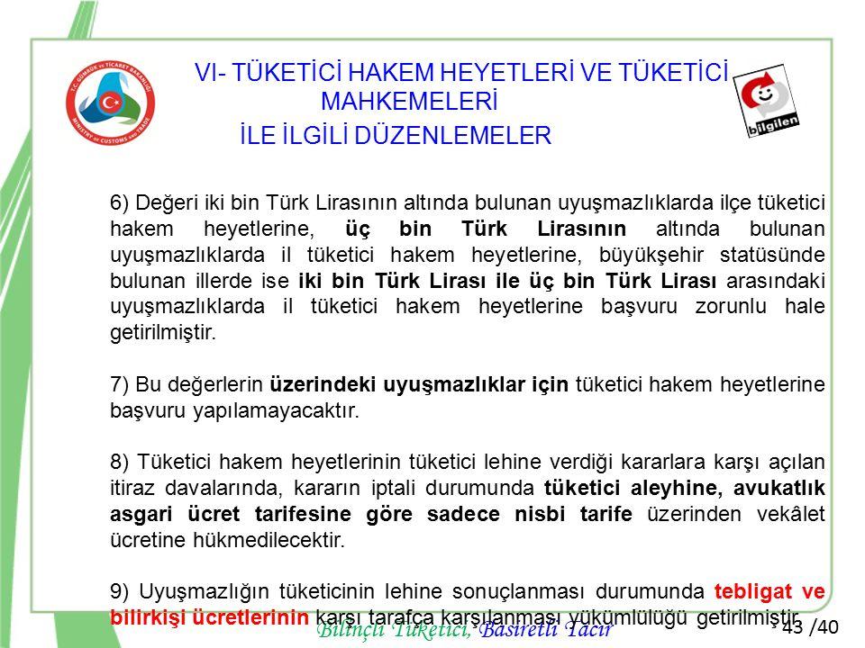 43 /40 Bilinçli Tüketici, Basiretli Tacir 6) Değeri iki bin Türk Lirasının altında bulunan uyuşmazlıklarda ilçe tüketici hakem heyetlerine, üç bin Tür