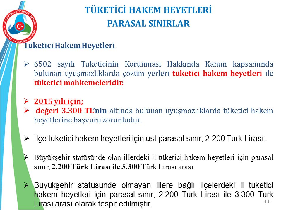 44 TÜKETİCİ HAKEM HEYETLERİ PARASAL SINIRLAR Tüketici Hakem Heyetleri  6502 sayılı Tüketicinin Korunması Hakkında Kanun kapsamında bulunan uyuşmazlık