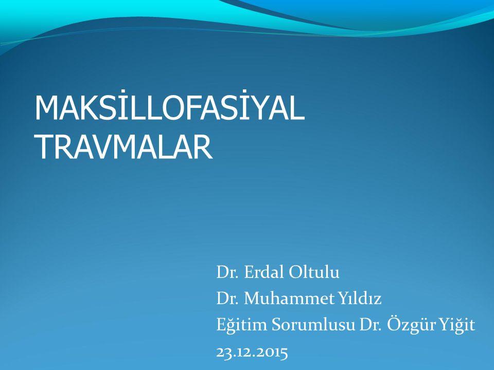 Dr. Erdal Oltulu Dr. Muhammet Yıldız Eğitim Sorumlusu Dr. Özgür Yiğit 23.12.2015 MAKSİLLOFASİYAL TRAVMALAR