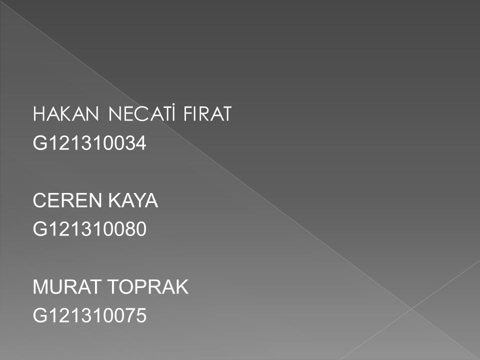 HAKAN NECATİ FIRAT G121310034 CEREN KAYA G121310080 MURAT TOPRAK G121310075