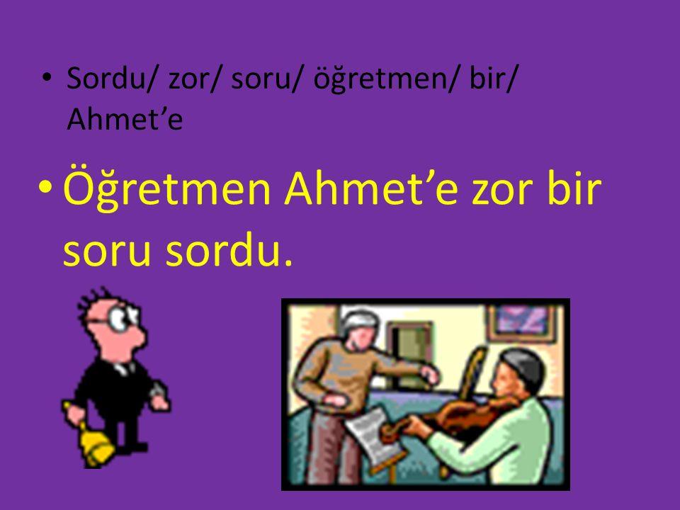 Sordu/ zor/ soru/ öğretmen/ bir/ Ahmet'e Öğretmen Ahmet'e zor bir soru sordu.