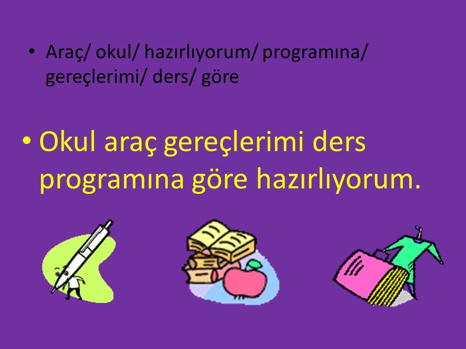 Araç/ okul/ hazırlıyorum/ programına/ gereçlerimi/ ders/ göre Okul araç gereçlerimi ders programına göre hazırlıyorum.