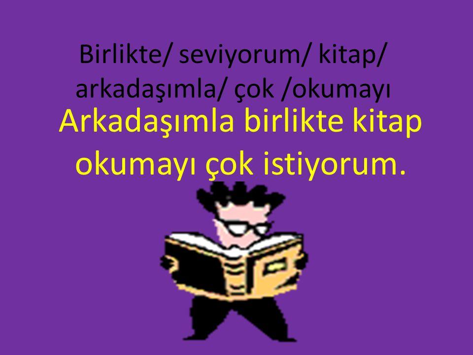 Birlikte/ seviyorum/ kitap/ arkadaşımla/ çok /okumayı Arkadaşımla birlikte kitap okumayı çok istiyorum.