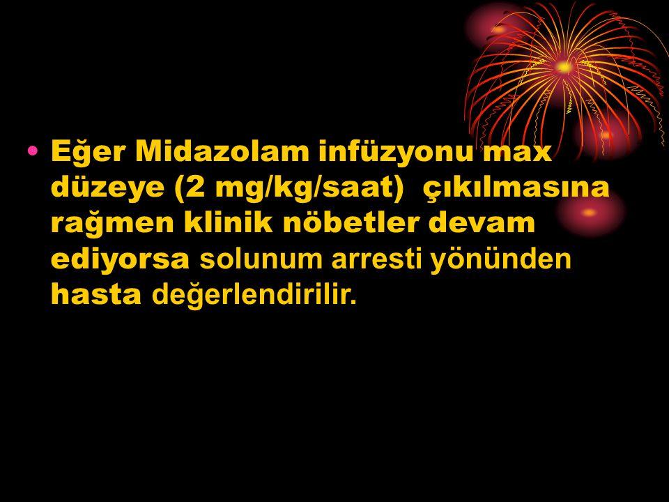 Eğer Midazolam infüzyonu max düzeye (2 mg/kg/saat) çıkılmasına rağmen klinik nöbetler devam ediyorsa s olunum arresti yönünden hasta d eğerlendirilir.