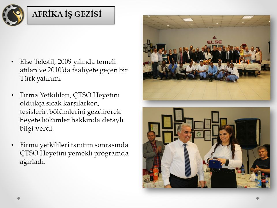 Else Tekstil, 2009 yılında temeli atılan ve 2010'da faaliyete geçen bir Türk yatırımı Firma Yetkilileri, ÇTSO Heyetini oldukça sıcak karşılarken, tesislerin bölümlerini gezdirerek heyete bölümler hakkında detaylı bilgi verdi.