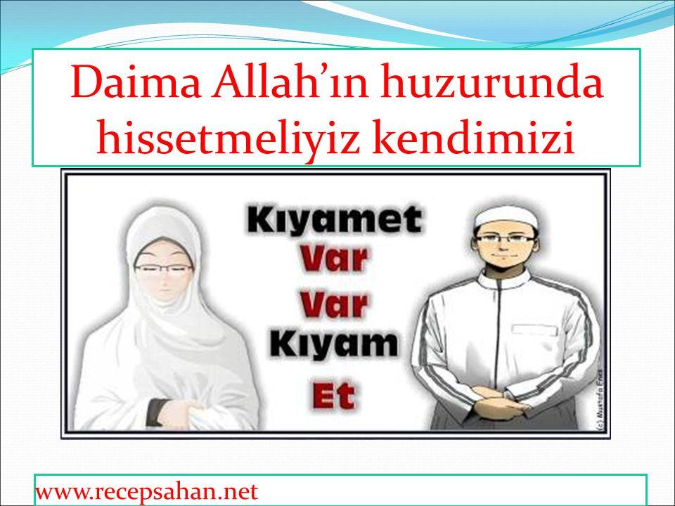 Daima Allah'ın huzurunda hissetmeliyiz kendimizi www.recepsahan.net