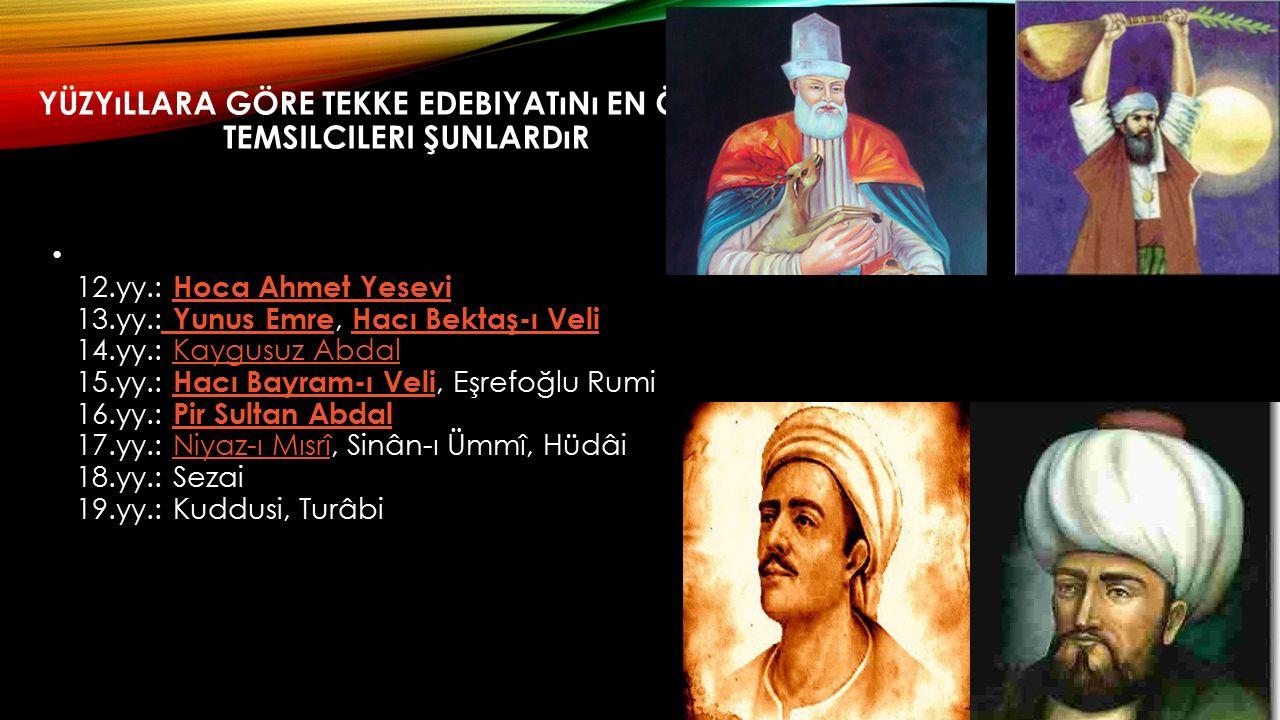 YÜZYıLLARA GÖRE TEKKE EDEBIYATıNı EN ÖNEMLI TEMSILCILERI ŞUNLARDıR 12.yy.: Hoca Ahmet Yesevi 13.yy.: Yunus Emre, Hacı Bektaş-ı Veli 14.yy.: Kaygusuz Abdal 15.yy.: Hacı Bayram-ı Veli, Eşrefoğlu Rumi 16.yy.: Pir Sultan Abdal 17.yy.: Niyaz-ı Mısrî, Sinân-ı Ümmî, Hüdâi 18.yy.: Sezai 19.yy.: Kuddusi, Turâbi Hoca Ahmet Yesevi Yunus Emre Hacı Bektaş-ı VeliKaygusuz Abdal Hacı Bayram-ı Veli Pir Sultan AbdalNiyaz-ı Mısrî