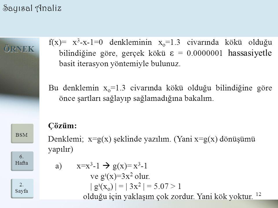 2. Sayfa 12 6. Hafta BSM Sayısal Analiz f(x)= x 3 -x-1=0 denkleminin x o =1.3 civarında kökü olduğu bilindiğine göre, gerçek kökü ε = 0.0000001 hassas