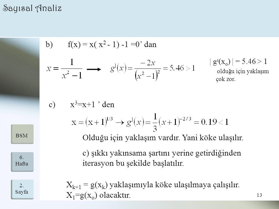 2. Sayfa 13 6. Hafta BSM Sayısal Analiz b) f(x) = x( x 2 - 1) -1 =0' dan c) x 3 =x+1 ' den Olduğu için yaklaşım vardır. Yani köke ulaşılır. c) şıkkı y