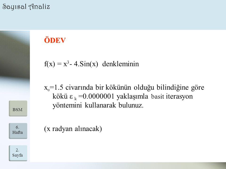 2. Sayfa 21 6. Hafta BSM Sayısal Analiz ÖDEV f(x) = x 3 - 4.Sin(x) denkleminin x o =1.5 civarında bir kökünün olduğu bilindiğine göre kökü ε k =0.0000