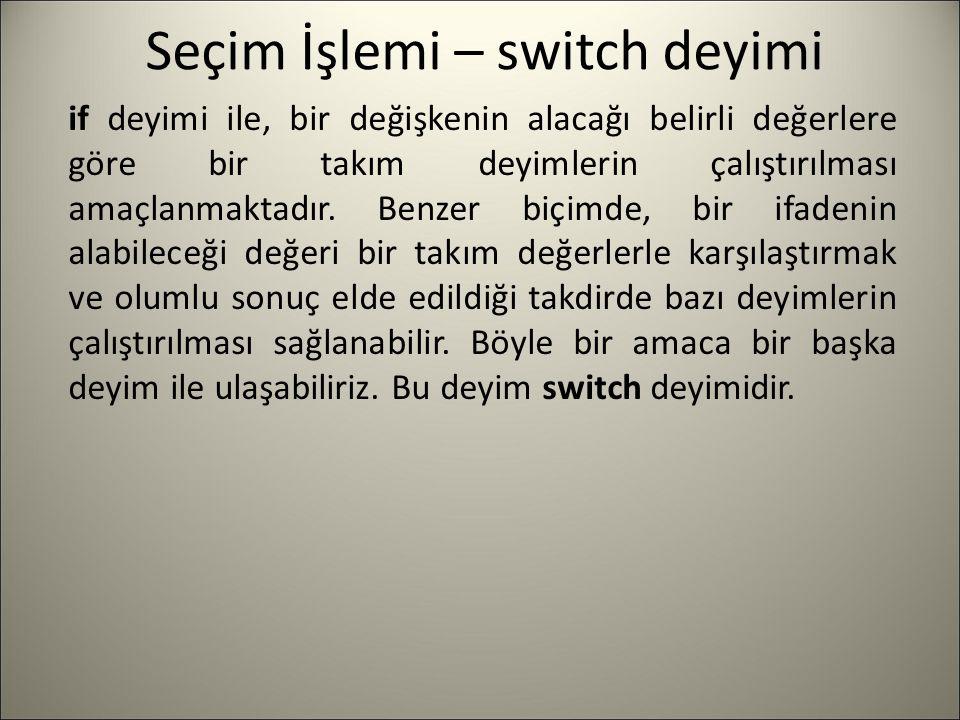 Seçim İşlemi – switch deyimi if deyimi ile, bir değişkenin alacağı belirli değerlere göre bir takım deyimlerin çalıştırılması amaçlanmaktadır. Benzer