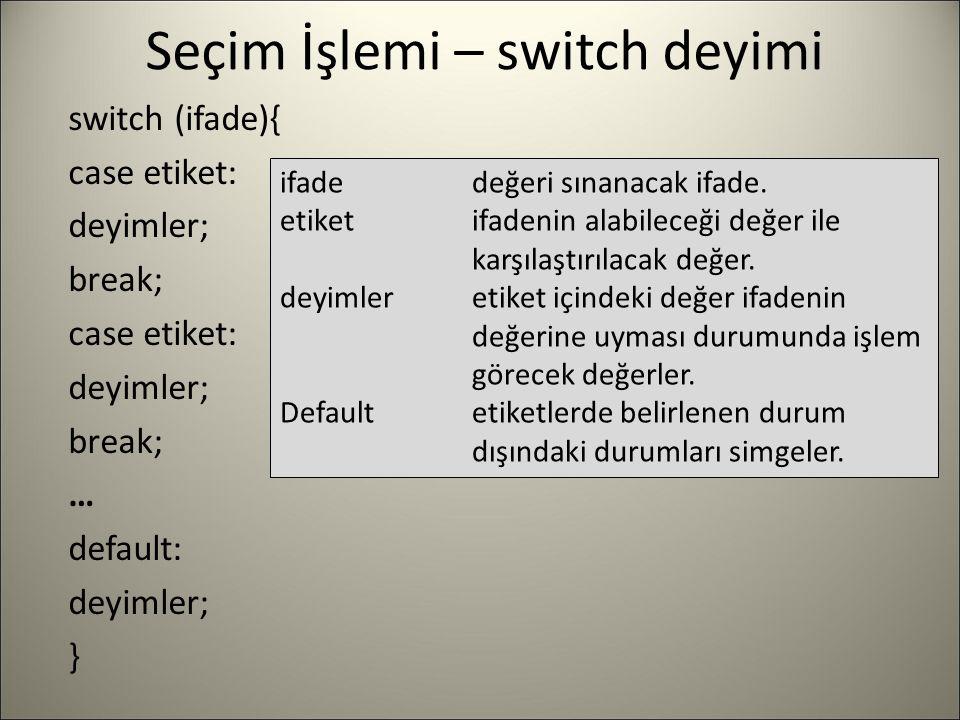 Seçim İşlemi – switch deyimi switch (ifade){ case etiket: deyimler; break; case etiket: deyimler; break; … default: deyimler; } ifadedeğeri sınanacak