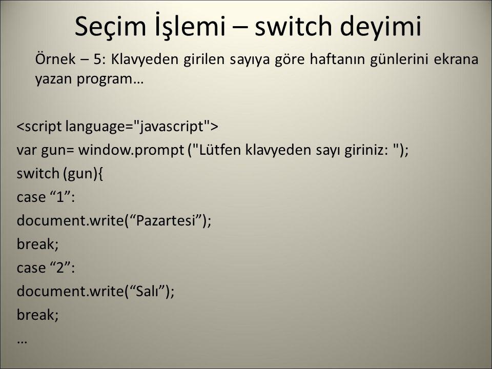 Seçim İşlemi – switch deyimi Örnek – 5: Klavyeden girilen sayıya göre haftanın günlerini ekrana yazan program… var gun= window.prompt (