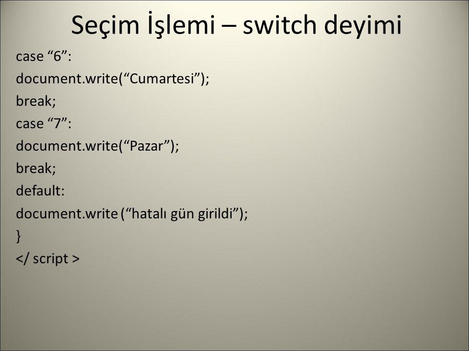 """Seçim İşlemi – switch deyimi case """"6"""": document.write(""""Cumartesi""""); break; case """"7"""": document.write(""""Pazar""""); break; default: document.write (""""hatalı"""