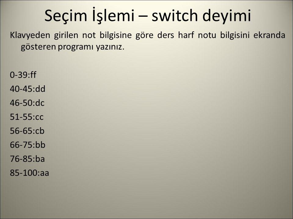 Seçim İşlemi – switch deyimi Klavyeden girilen not bilgisine göre ders harf notu bilgisini ekranda gösteren programı yazınız. 0-39:ff 40-45:dd 46-50:d