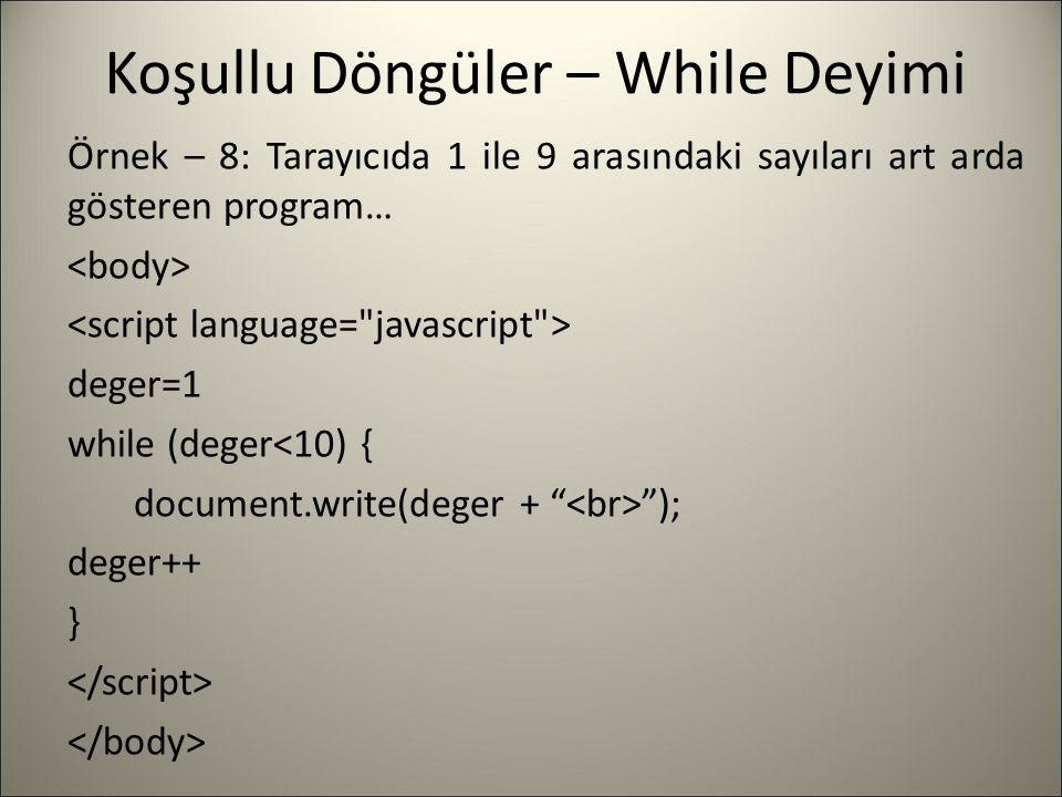 Koşullu Döngüler – While Deyimi Örnek – 8: Tarayıcıda 1 ile 9 arasındaki sayıları art arda gösteren program… deger=1 while (deger<10) { document.write