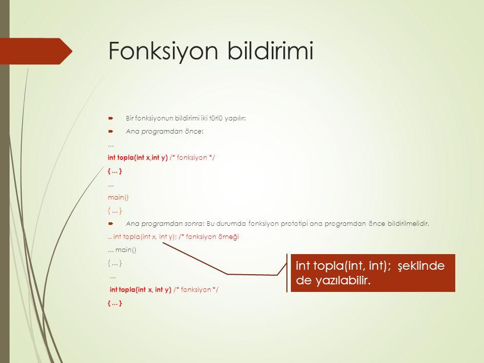 Fonksiyon bildirimi  Bir fonksiyonun bildirimi iki türlü yapılır:  Ana programdan önce:... int topla(int x,int y) /* fonksiyon */ {... }... main() {