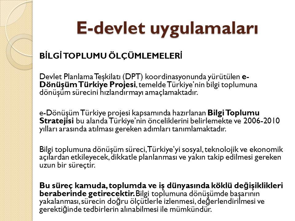 E-devlet uygulamaları B İ LG İ TOPLUMU ÖLÇÜMLEMELER İ Devlet Planlama Teşkilatı (DPT) koordinasyonunda yürütülen e- Dönüşüm Türkiye Projesi, temelde T