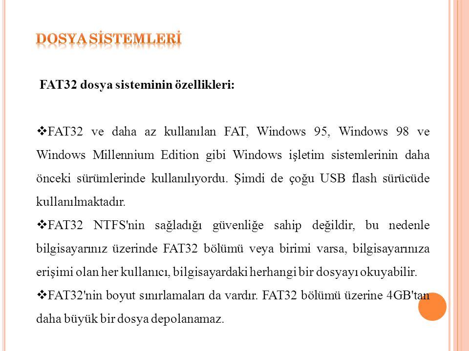 FAT32 dosya sisteminin özellikleri:  FAT32 ve daha az kullanılan FAT, Windows 95, Windows 98 ve Windows Millennium Edition gibi Windows işletim sistemlerinin daha önceki sürümlerinde kullanılıyordu.