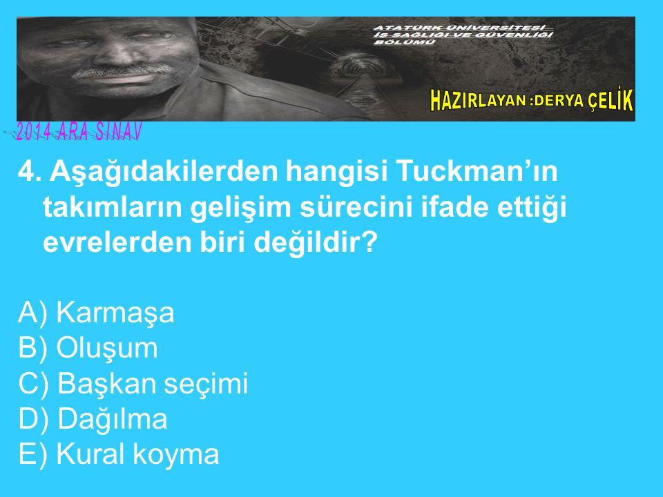 4. Aşağıdakilerden hangisi Tuckman'ın takımların gelişim sürecini ifade ettiği evrelerden biri değildir? A) Karmaşa B) Oluşum C) Başkan seçimi D) Dağı