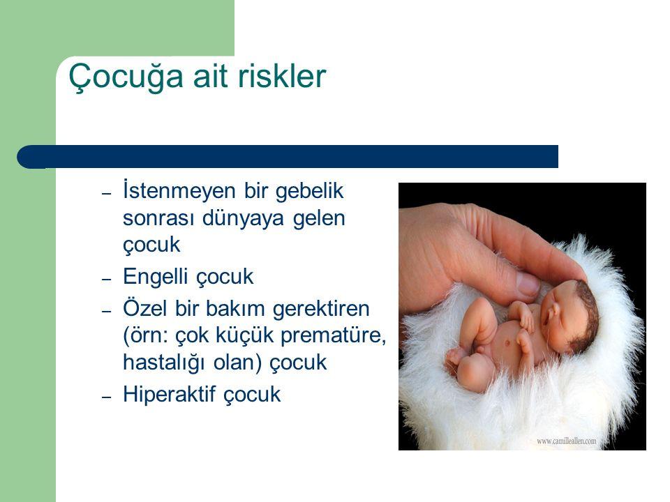 Çocuğa ait riskler – İstenmeyen bir gebelik sonrası dünyaya gelen çocuk – Engelli çocuk – Özel bir bakım gerektiren (örn: çok küçük prematüre, hastalığı olan) çocuk – Hiperaktif çocuk
