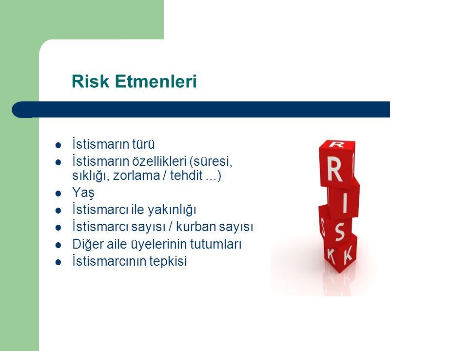 Risk Etmenleri İstismarın türü İstismarın özellikleri (süresi, sıklığı, zorlama / tehdit...) Yaş İstismarcı ile yakınlığı İstismarcı sayısı / kurban sayısı Diğer aile üyelerinin tutumları İstismarcının tepkisi