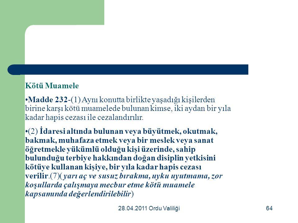 28.04.2011 Ordu Valiliği64 Kötü Muamele Madde 232-(1) Aynı konutta birlikte yaşadığı kişilerden birine karşı kötü muamelede bulunan kimse, iki aydan bir yıla kadar hapis cezası ile cezalandırılır.