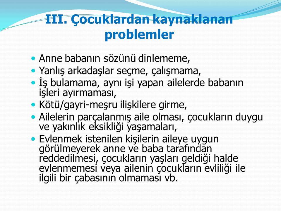III. Çocuklardan kaynaklanan problemler Anne babanın sözünü dinlememe, Yanlış arkadaşlar seçme, çalışmama, İş bulamama, aynı işi yapan ailelerde baban