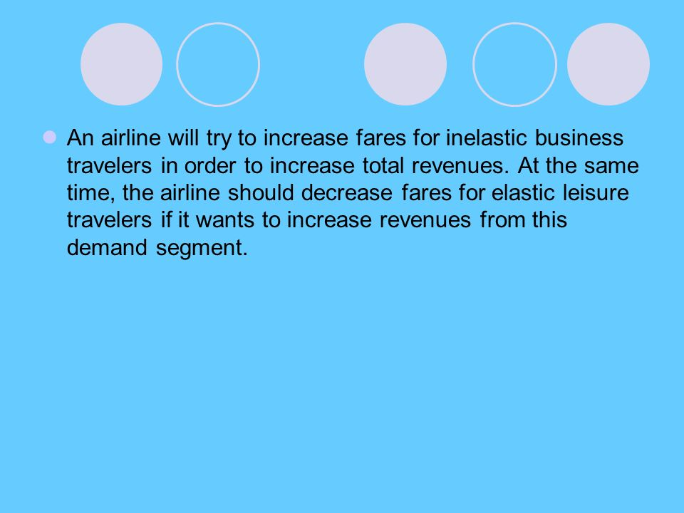 An airline will try to increase fares for inelastic business travelers in order to increase total revenues.