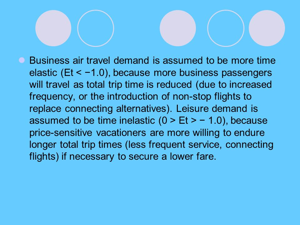 Business air travel demand is assumed to be more time elastic (Et Et > − 1.0), because price-sensitive vacationers are more willing to endure longer total trip times (less frequent service, connecting flights) if necessary to secure a lower fare.