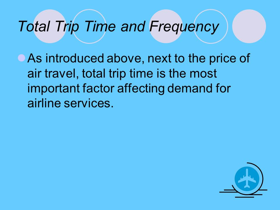 Total Trip Time and Frequency As introduced above, next to the price of air travel, total trip time is the most important factor affecting demand for airline services.