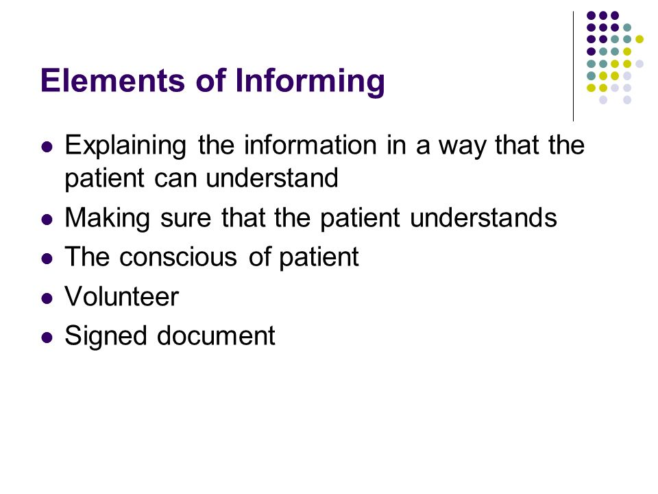 Elements of Informing Explaining the information in a way that the patient can understand Making sure that the patient understands The conscious of pa